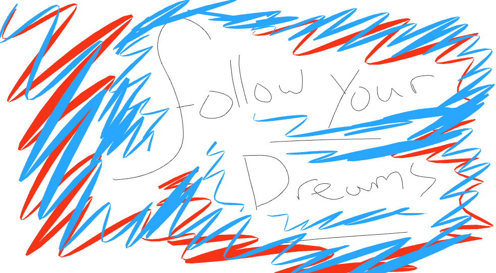 Just follow your dreams